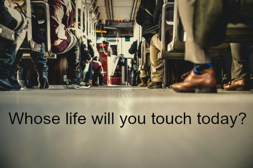 Whose life will you touch today?